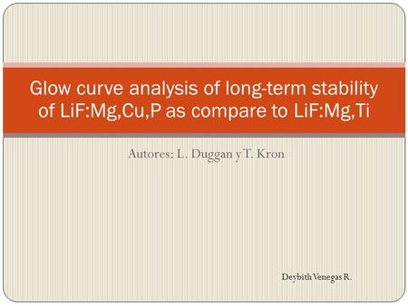 Autores: L. Duggan y T. Kron Glow curve analysis of long-term stability of LiF:Mg,Cu,P as compare to LiF:Mg,Ti Deybith Venegas R.