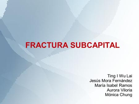 FRACTURA SUBCAPITAL Ting I Wu Lai Jesús Mora Fernández María Isabel Ramos Aurora Viloria Mónica Chung.