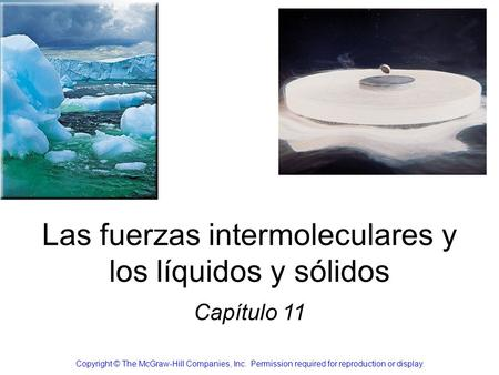 Las fuerzas intermoleculares y los líquidos y sólidos Capítulo 11 Copyright © The McGraw-Hill Companies, Inc. Permission required for reproduction or display.