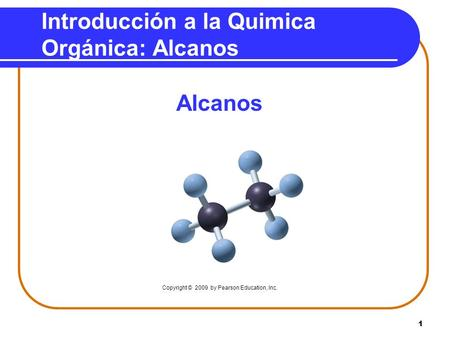 1 Introducción a la Quimica Orgánica: Alcanos Alcanos Copyright © 2009 by Pearson Education, Inc.