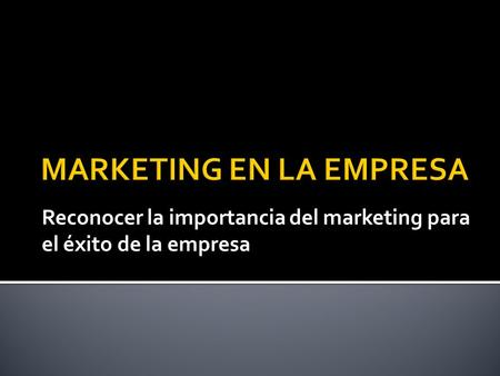 Reconocer la importancia del marketing para el éxito de la empresa.