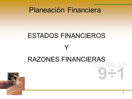 1 Planeación Financiera ESTADOS FINANCIEROS Y RAZONES FINANCIERAS.