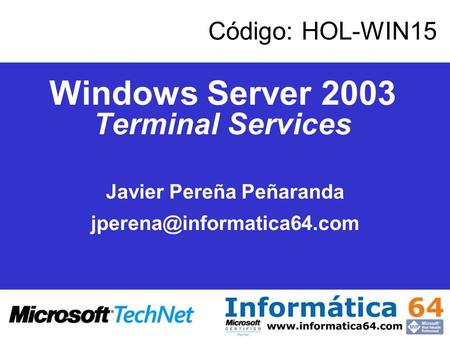 Windows Server 2003 Terminal Services Javier Pereña Peñaranda Código: HOL-WIN15.