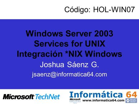 Windows Server 2003 Services for UNIX Integración *NIX Windows Joshua Sáenz G. Código: HOL-WIN07.
