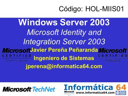 Windows Server 2003 Microsoft Identity and Integration Server 2003 Javier Pereña Peñaranda Ingeniero de Sistemas Código: HOL-MIIS01.