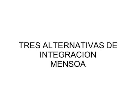TRES ALTERNATIVAS DE INTEGRACION MENSOA