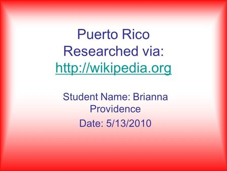 Puerto Rico Researched via:   Student Name: Brianna Providence Date: 5/13/2010.