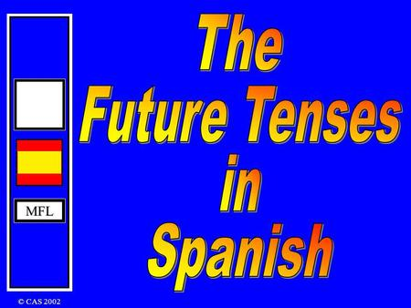 MFL © CAS 2002 MFL The Future Tense In English: I will play I will be playing The Future Tense is formed by using infinitive + ending hablar beber recibir.
