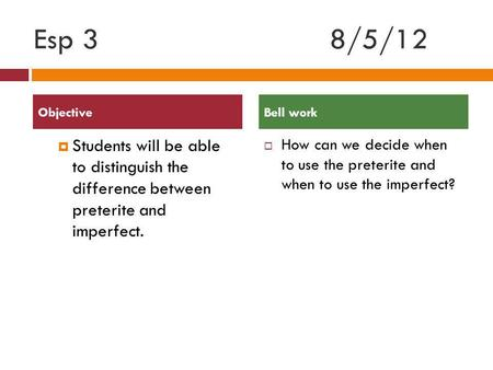 Esp 38/5/12 Students will be able to distinguish the difference between preterite and imperfect. How can we decide when to use the preterite and when to.