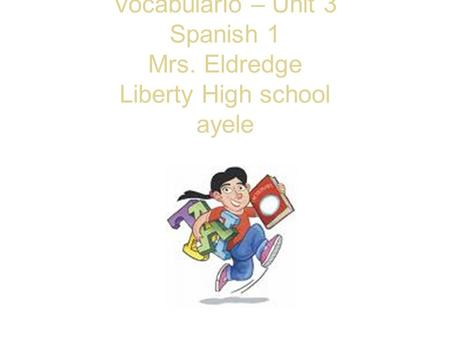 Vocabulario – Unit 3 Spanish 1 Mrs. Eldredge Liberty High school ayele