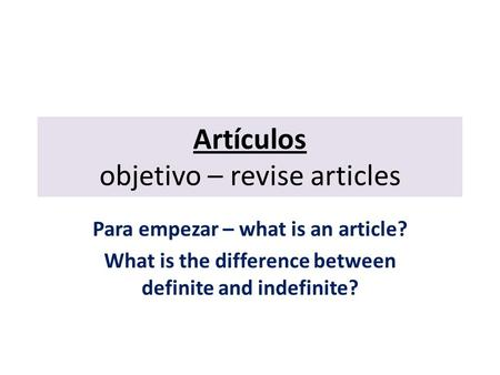 Artículos objetivo – revise articles Para empezar – what is an article? What is the difference between definite and indefinite?