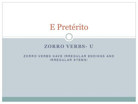 ZORRO VERBS- U ZORRO VERBS HAVE IRREGULAR ENDINGS AND IRREGULAR STEMS!