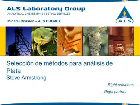 ANALYTICAL CHEMISTRY & TESTING SERVICES Selección de métodos para análisis de Plata Right solutions…. ….Right partner Mineral Division – ALS CHEMEX Steve.