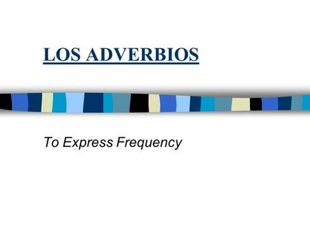 LOS ADVERBIOS To Express Frequency. n You use the following adverbs to express how often someone does something n siempre = alwaysnunca = never n todos.