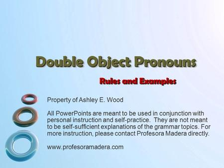 Double Object Pronouns Rules and Examples Property of Ashley E. Wood All PowerPoints are meant to be used in conjunction with personal instruction and.