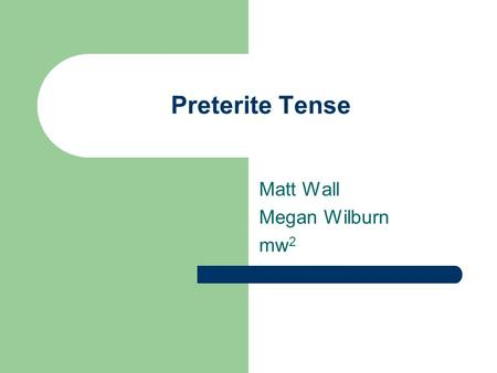 Preterite Tense Matt Wall Megan Wilburn mw 2. Preterite Tense Preterite Tense is used to talk about actions that were completed in the past. For Example: