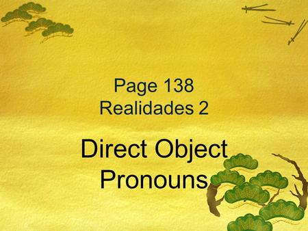 Page 138 Realidades 2 Direct Object Pronouns Direct Objects What is the subject, verb, and direct object? Diagram each part of these English sentences:
