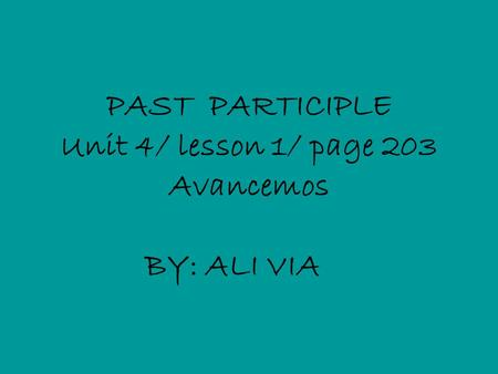 PAST PARTICIPLE Unit 4/ lesson 1/ page 203 Avancemos BY: ALI VIA.