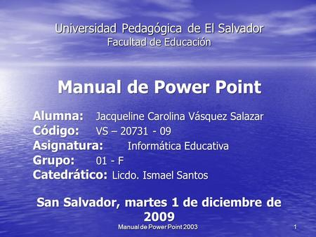 Universidad Pedagógica de El Salvador Facultad de Educación Manual de Power Point Alumna: Jacqueline Carolina Vásquez Salazar Código: VS – 20731 - 09.
