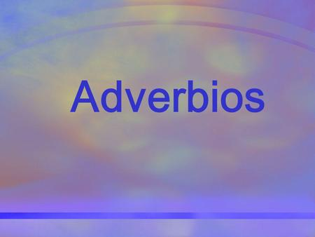 Adverbios. ¿Qué es un adverbio? El adverbio modifica al verbo, un adjetivo u otro adverbio.