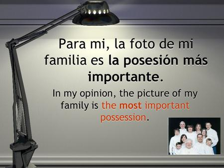 Para mi, la foto de mi familia es la posesión más importante. In my opinion, the picture of my family is the most important possession.