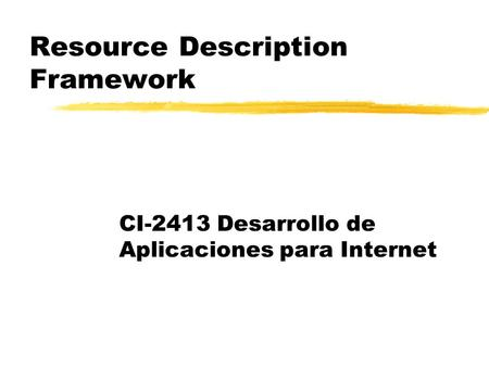 Resource Description Framework CI-2413 Desarrollo de Aplicaciones para Internet.