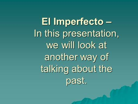 El Imperfecto – In this presentation, we will look at another way of talking about the past.