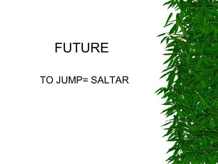 FUTURE TO JUMP= SALTAR. AFFIRMATIVE Long form I will/shall jump Yo saltaré You will jump He will jump She will jump It will jump We will/shall jump You.