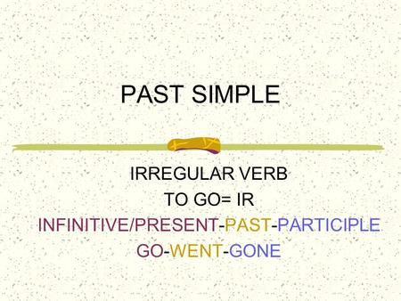 PAST SIMPLE IRREGULAR VERB TO GO= IR INFINITIVE/PRESENT-PAST-PARTICIPLE GO-WENT-GONE.