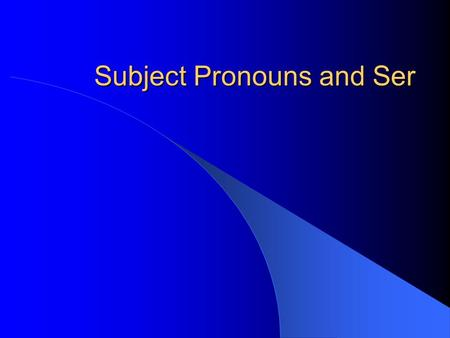 Subject Pronouns and Ser Subjects and Verbs The subject of a sentence tells us who is doing the action. The verb tells us what action is taking place.