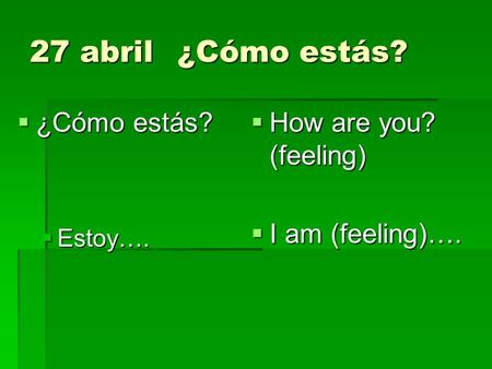 27 abril¿Cómo estás? ¿Cómo estás? ¿Cómo estás? Estoy…. Estoy…. How are you? (feeling) How are you? (feeling) I am (feeling)…. I am (feeling)….