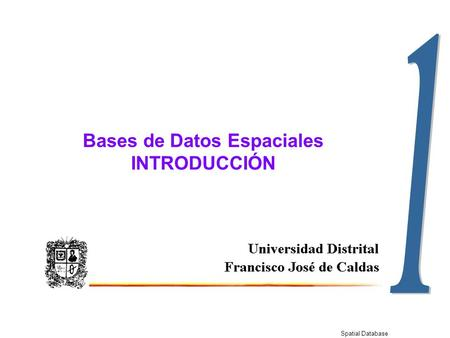 Spatial Database Bases de Datos Espaciales INTRODUCCIÓN.