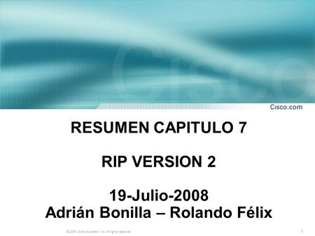 1 © 2004, Cisco Systems, Inc. All rights reserved. RESUMEN CAPITULO 7 RIP VERSION 2 19-Julio-2008 Adrián Bonilla – Rolando Félix.