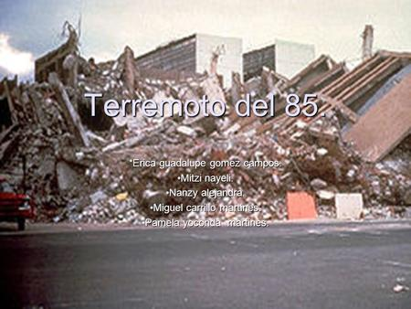 Terremoto del 85. *Erica guadalupe gomez campos. Mitzi nayeli.Mitzi nayeli. Nanzy alejandra.Nanzy alejandra. Miguel carrillo martines.Miguel carrillo martines.
