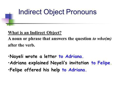 Indirect Object Pronouns What is an Indirect Object? A noun or phrase that answers the question to who(m) after the verb. Nayeli wrote a letter to Adriana.
