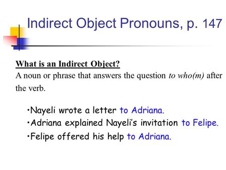 Indirect Object Pronouns, p. 147 What is an Indirect Object? A noun or phrase that answers the question to who(m) after the verb. Nayeli wrote a letter.