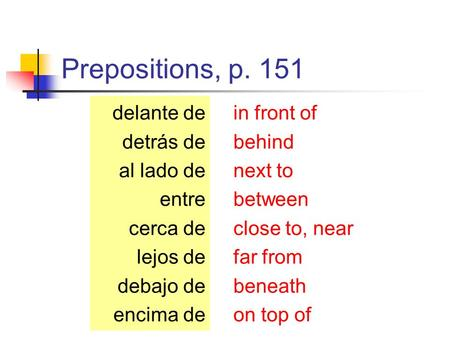 Prepositions, p. 151 in front of behind next to between close to, near far from beneath on top of delante de detrás de al lado de entre cerca de lejos.