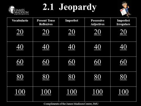 2.1 Jeopardy VocabularioPresent Tense Reflexives ImperfectPossessive Adjectives Imperfect Irregulars 20 40 60 80 100 Compliments of the James Madison Center,