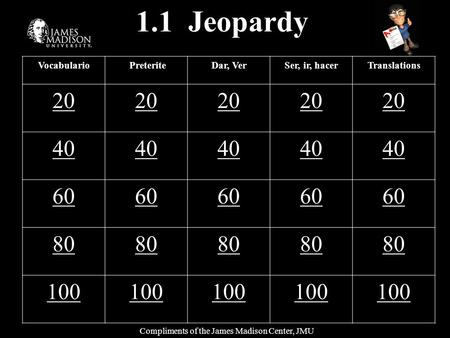1.1 Jeopardy Vocabulario PreteriteDar, VerSer, ir, hacerTranslations 20 40 60 80 100 Compliments of the James Madison Center, JMU.