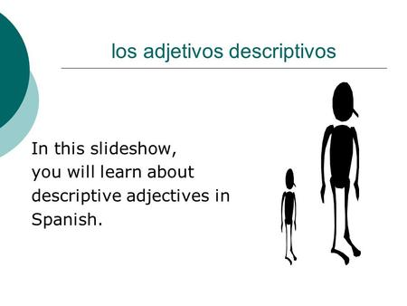 los adjetivos descriptivos In this slideshow, you will learn about descriptive adjectives in Spanish.