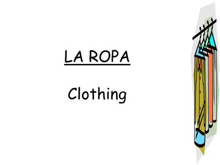LA ROPA Clothing. la camiseta – the T-shirt los pantalones – the pants.
