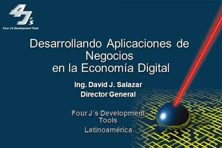 Desarrollando Aplicaciones de Negocios en la Economía Digital Ing. David J. Salazar Director General Four J´s Development Tools Latinoamérica.