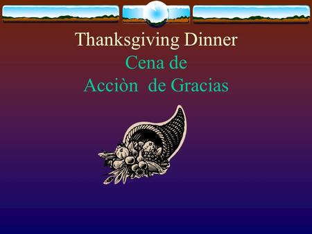 Thanksgiving Dinner Cena de Acciòn de Gracias Roasted turkey with cranberry sauce is the main dish of the Thanksgiving Dinner. El pavo al horno con salsa.