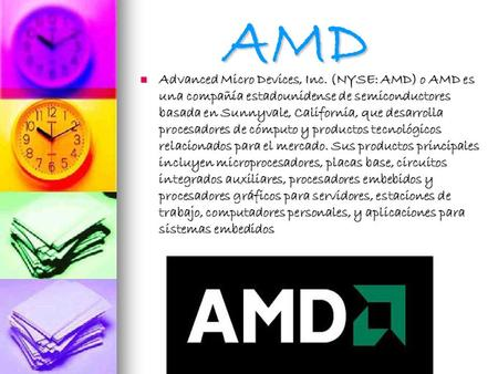 AMD Advanced Micro Devices, Inc. (NYSE: AMD) o AMD es una compañía estadounidense de semiconductores basada en Sunnyvale, California, que desarrolla procesadores.
