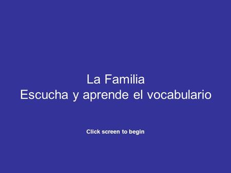 La Familia Escucha y aprende el vocabulario Click screen to begin.