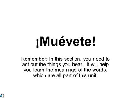 ¡Muévete! Remember: In this section, you need to act out the things you hear. It will help you learn the meanings of the words, which are all part of this.