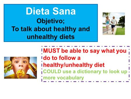 Dieta Sana Objetivo; To talk about healthy and unhealthy diets MUST be able to say what you do to follow a healthy/unhealthy diet COULD use a dictionary.