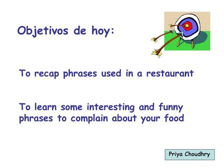 To recap phrases used in a restaurant To learn some interesting and funny phrases to complain about your food Objetivos de hoy: Priya Choudhry.