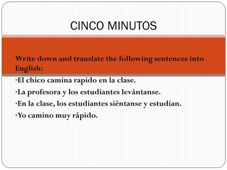 Write down and translate the following sentences into English: El chico camina rapido en la clase. La profesora y los estudiantes levántanse. En la clase,