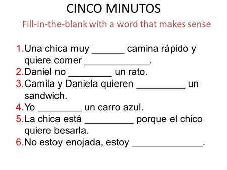 CINCO MINUTOS Fill-in-the-blank with a word that makes sense 1.Una chica muy ______ camina rápido y quiere comer ____________. 2.Daniel no ________ un.